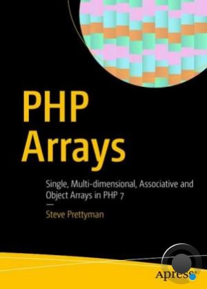 Steve Prettyman - PHP Arrays: Single, Multi-dimensional, Associative and Object Arrays in PHP 7